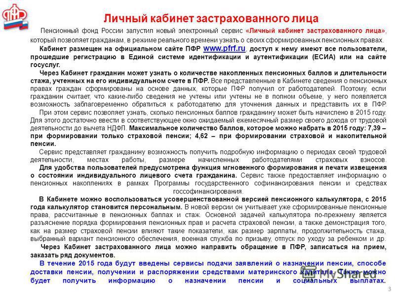 Личный кабинет застрахованного лица 3 Пенсионный фонд России запустил новый электронный сервис «Личный кабинет застрахованного лица», который позволяет гражданам, в режиме реального времени узнать о своих сформированных пенсионных правах. Кабинет раз