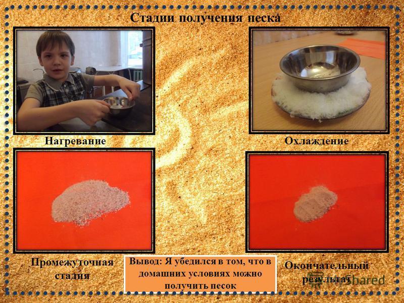 Нагревание Охлаждение Промежуточная стадия Окончательный результат Вывод: Я убедился в том, что в домашних условиях можно получить песок Стадии получения песка