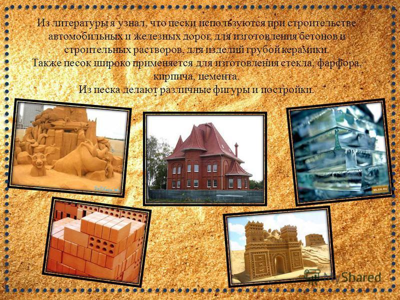 Из литературы я узнал, что пески используются при строительстве автомобильных и железных дорог, для изготовления бетонов и строительных растворов, для изделий грубой керамики. Также песок широко применяется для изготовления стекла, фарфора, кирпича,