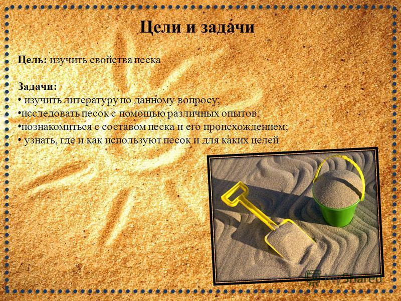Цели и задачи Цель: изучить свойства песка Задачи: изучить литературу по данному вопросу; исследовать песок с помощью различных опытов; познакомиться с составом песка и его происхождением; узнать, где и как используют песок и для каких целей