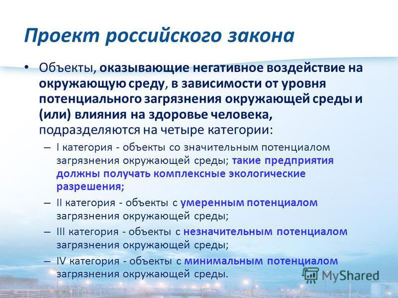 Проект российского закона Объекты, оказывающие негативное воздействие на окружающую среду, в зависимости от уровня потенциального загрязнения окружающей среды и (или) влияния на здоровье человека, подразделяются на четыре категории: – I категория - о