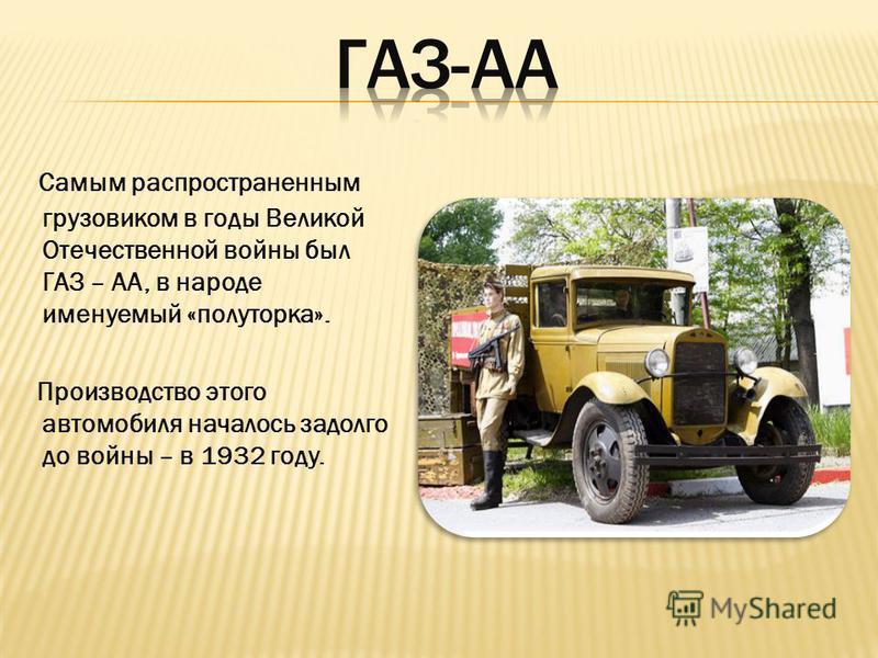 Самым распространенным грузовиком в годы Великой Отечественной войны был ГАЗ – АА, в народе именуемый «полуторка». Производство этого автомобиля началось задолго до войны – в 1932 году.