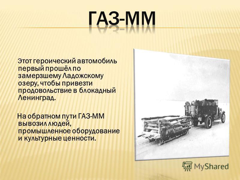 Э тот героический автомобиль первый прошёл по замерзшему Ладожскому озеру, чтобы привезти продовольствие в блокадный Ленинград. На обратном пути ГАЗ-ММ вывозил людей, промышленное оборудование и культурные ценности.