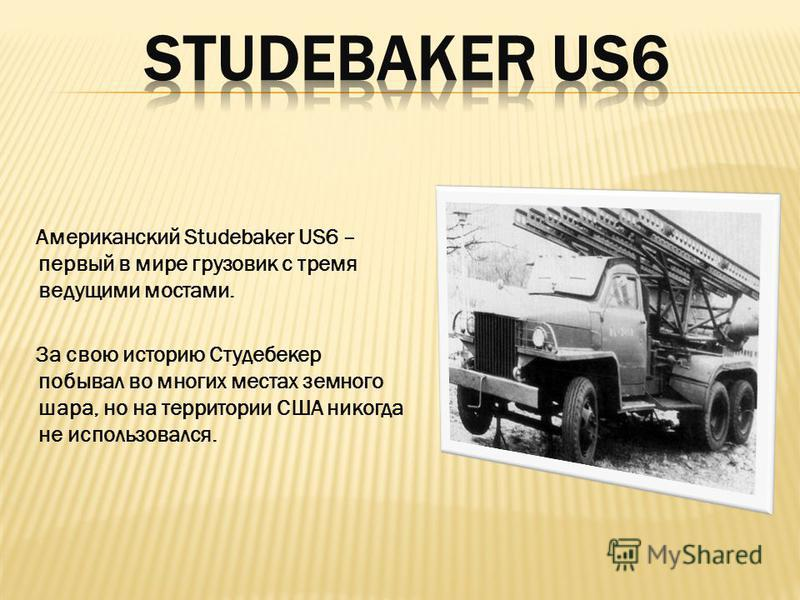Американский Studebaker US6 – первый в мире грузовик с тремя ведущими мостами. За свою историю Студебекер побывал во многих местах земного шара, но на территории США никогда не использовался.