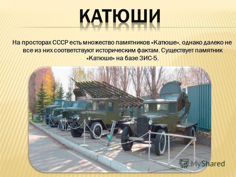 На просторах СССР есть множество памятников «Катюше», однако далеко не все из них соответствуют историческим фактам. Существует памятник «Катюше» на базе ЗИС-5.