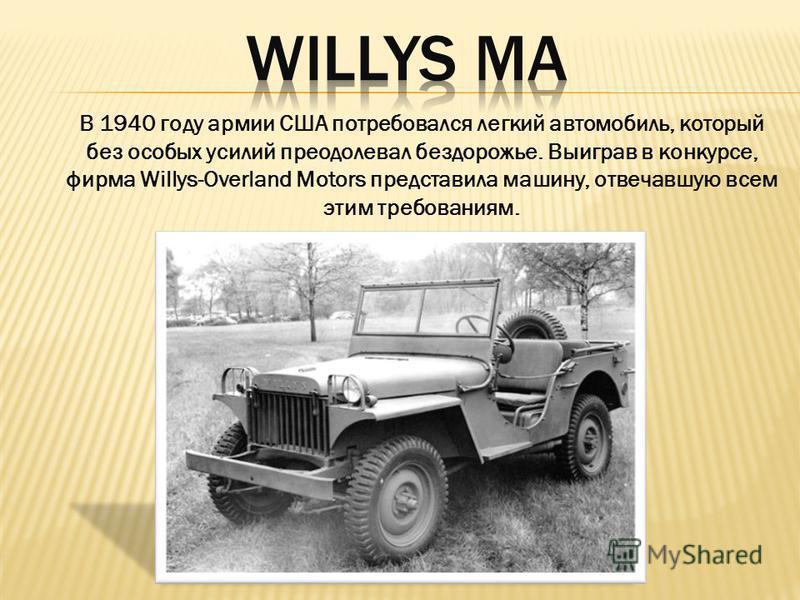 В 1940 году армии США потребовался легкий автомобиль, который без особых усилий преодолевал бездорожье. Выиграв в конкурсе, фирма Willys-Overland Motors представила машину, отвечавшую всем этим требованиям.