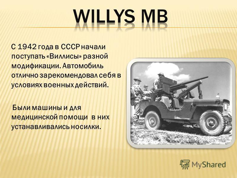 С 1942 года в СССР начали поступать «Виллисы» разной модификации. Автомобиль отлично зарекомендовал себя в условиях военных действий. Были машины и для медицинской помощи в них устанавливались носилки.