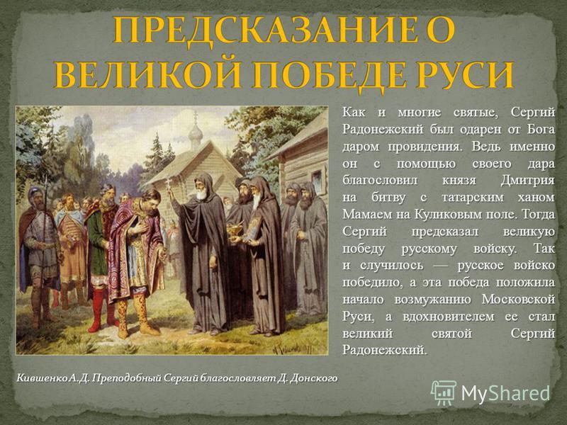 Как и многие святые, Сергий Радонежский был одарен от Бога даром провидения. Ведь именно он с помощью своего дара благословил князя Дмитрия на битву с татарским ханом Мамаем на Куликовым поле. Тогда Сергий предсказал великую победу русскому войску. Т