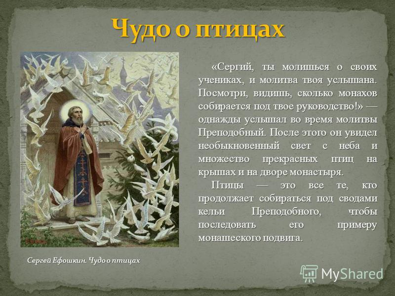 «Сергий, ты молишься о своих учениках, и молитва твоя услышана. Посмотри, видишь, сколько монахов собирается под твое руководство!» однажды услышал во время молитвы Преподобный. После этого он увидел необыкновенный свет с неба и множество прекрасных