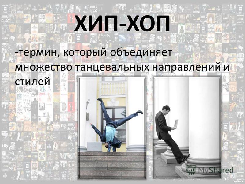 ХИП-ХОП -термин, который объединяет множество танцевальных направлений и стилей