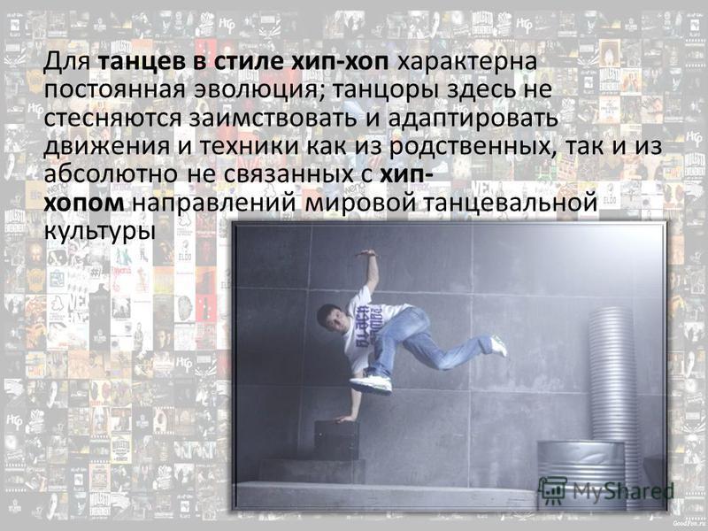 Для танцев в стиле хип-хоп характерна постоянная эволюция; танцоры здесь не стесняются заимствовать и адаптировать движения и техники как из родственных, так и из абсолютно не связанных с хип- хопом направлений мировой танцевальной культуры