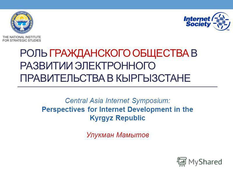 РОЛЬ ГРАЖДАНСКОГО ОБЩЕСТВА В РАЗВИТИИ ЭЛЕКТРОННОГО ПРАВИТЕЛЬСТВА В КЫРГЫЗСТАНЕ Central Asia Internet Symposium: Perspectives for Internet Development in the Kyrgyz Republic Улукман Мамытов