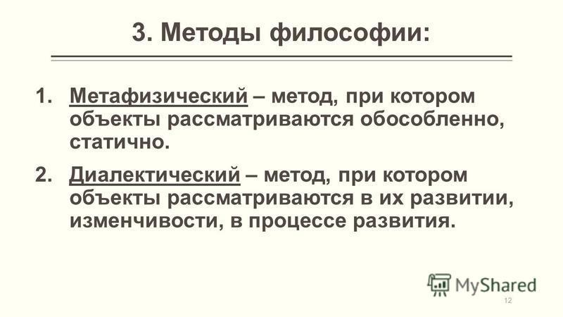 1. Метафизический – метод, при котором объекты рассматриваются обособленно, статично. 2. Диалектический – метод, при котором объекты рассматриваются в их развитии, изменчивости, в процессе развития. 12 3. Методы философии: