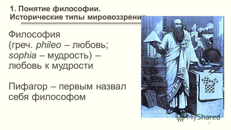 1. Понятие философии. Исторические типы мировоззрения Философия (греч. phileo – любовь; sophia – мудрость) – любовь к мудрости Пифагор – первым назвал себя философом 5