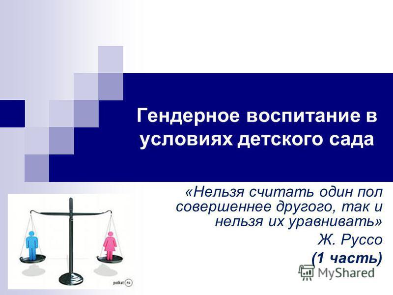 Гендерное воспитание в условиях детского сада «Нельзя считать один пол совершеннее другого, так и нельзя их уравнивать» Ж. Руссо (1 часть)