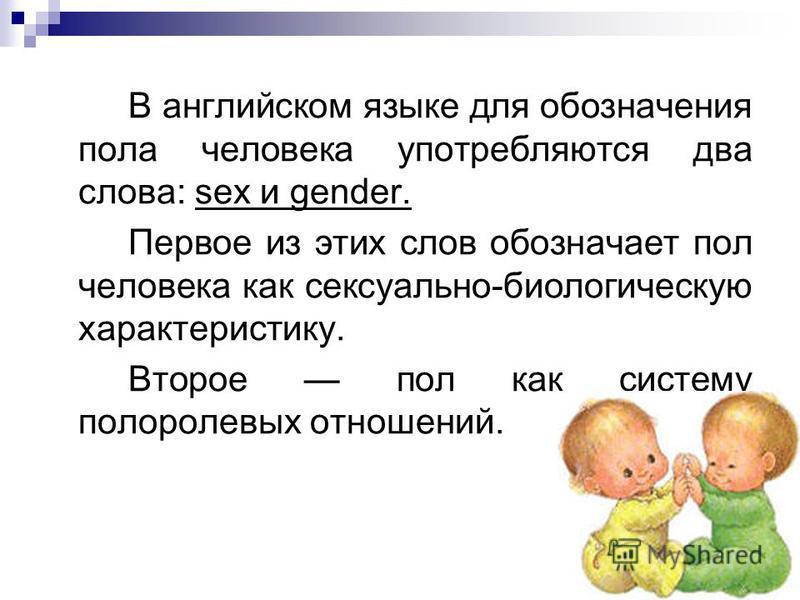 В английском языке для обозначения пола человека употребляются два слова: sex и gender. Первое из этих слов обозначает пол человека как сексуально-биологическую характеристику. Второе пол как систему полоролевых отношений.