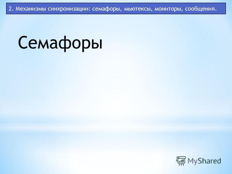 2. Механизмы синхронизации: семафоры, мьютексы, мониторы, сообщения. Семафоры