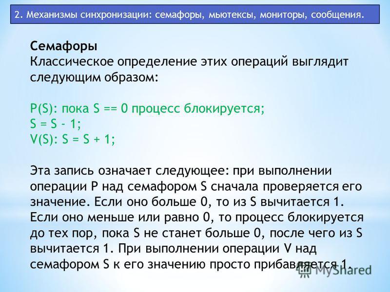 2. Механизмы синхронизации: семафоры, мьютексы, мониторы, сообщения. Семафоры Классическое определение этих операций выглядит следующим образом: P(S): пока S == 0 процесс блокируется; S = S - 1; V(S): S = S + 1; Эта запись означает следующее: при вып