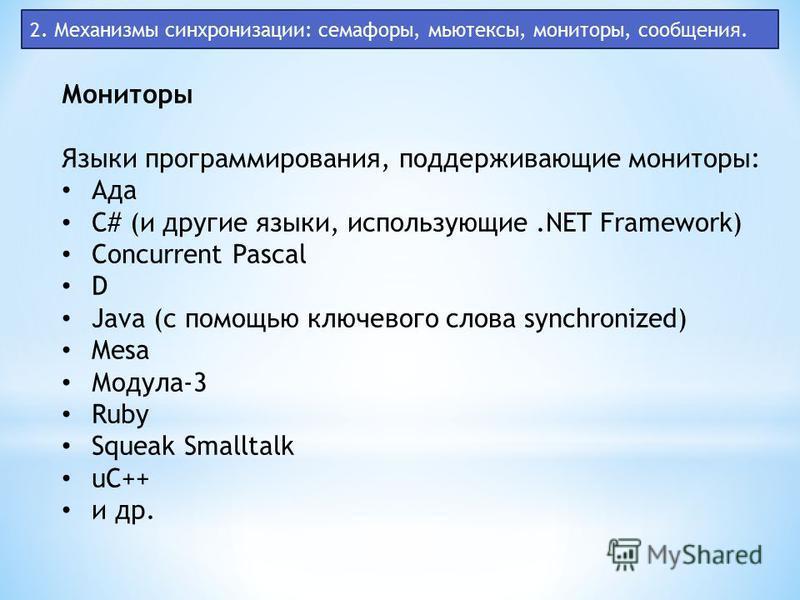 2. Механизмы синхронизации: семафоры, мьютексы, мониторы, сообщения. Мониторы Языки программирования, поддерживающие мониторы: Ада C# (и другие языки, использующие.NET Framework) Concurrent Pascal D Java (с помощью ключевого слова synchronized) Mesa