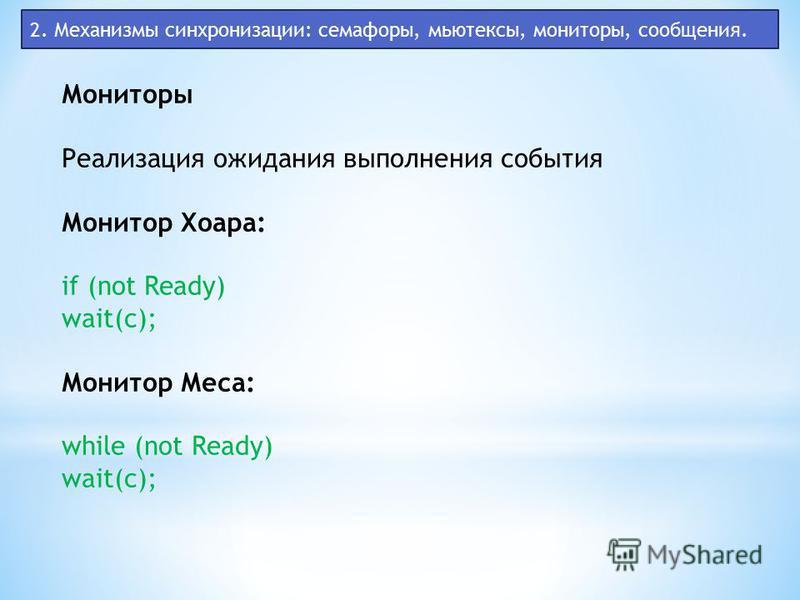 2. Механизмы синхронизации: семафоры, мьютексы, мониторы, сообщения. Мониторы Реализация ожидания выполнения события Монитор Хоара: if (not Ready) wait(c); Монитор Меса: while (not Ready) wait(c);