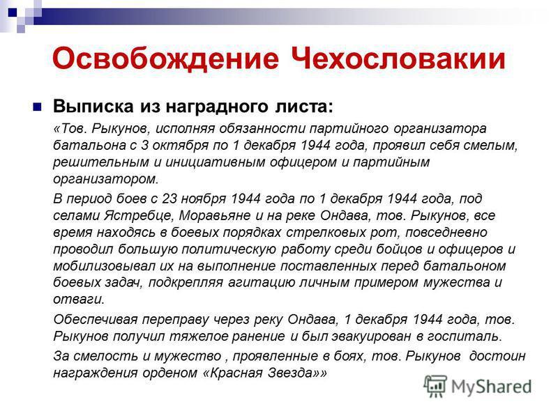 Освобождение Чехословакии Выписка из наградного листа: «Тов. Рыкунов, исполняя обязанности партийного организатора батальона с 3 октября по 1 декабря 1944 года, проявил себя смелым, решительным и инициативным офицером и партийным организатором. В пер