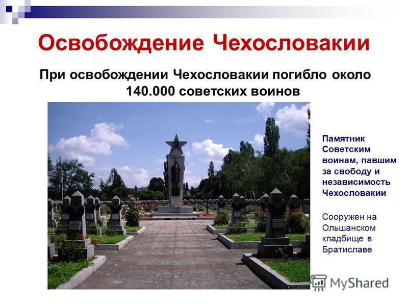 Освобождение Чехословакии При освобождении Чехословакии погибло около 140.000 советских воинов Памятник Советским воинам, павшим за свободу и независимость Чехословакии Сооружен на Ольшанском кладбище в Братиславе