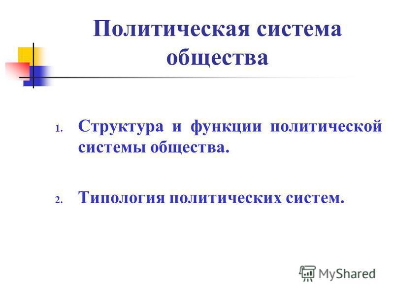 Политическая система общества 1. Структура и функции политической системы общества. 2. Типология политических систем.