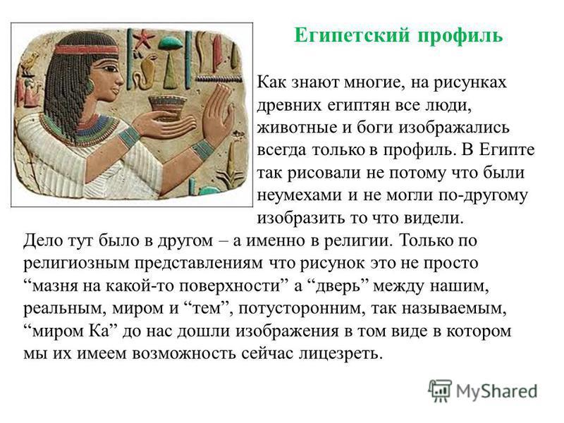 Египетский профиль Как знают многие, на рисунках древних египтян все люди, животные и боги изображались всегда только в профиль. В Египте так рисовали не потому что были неумехами и не могли по-другому изобразить то что видели. Дело тут было в другом
