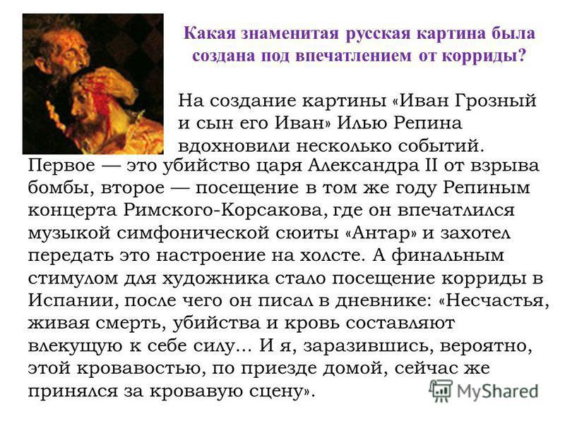 Какая знаменитая русская картина была создана под впечатлением от корриды? На создание картины «Иван Грозный и сын его Иван» Илью Репина вдохновили несколько событий. Первое это убийство царя Александра II от взрыва бомбы, второе посещение в том же г