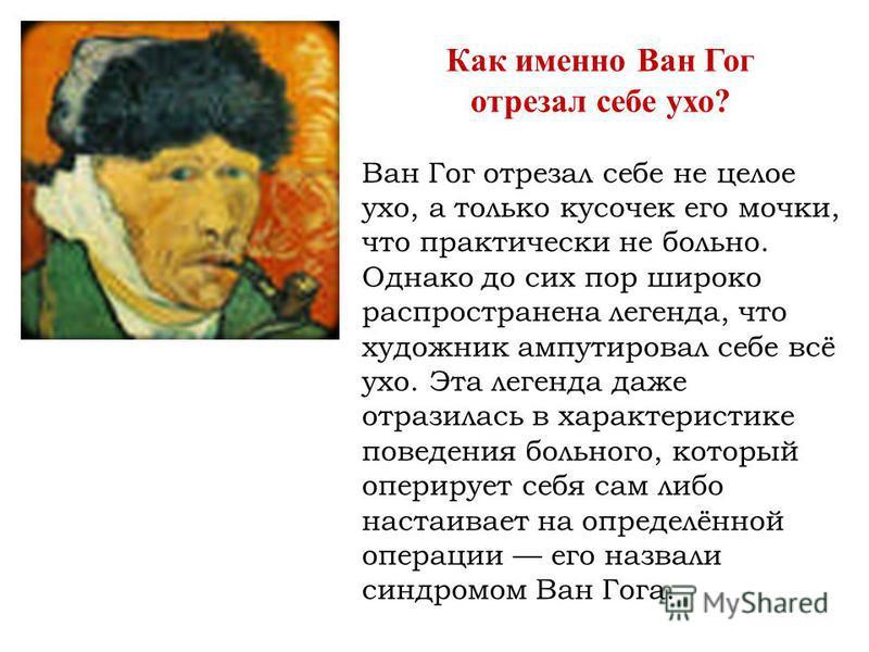 Как именно Ван Гог отрезал себе ухо? Ван Гог отрезал себе не целое ухо, а только кусочек его мочки, что практически не больно. Однако до сих пор широко распространена легенда, что художник ампутировал себе всё ухо. Эта легенда даже отразилась в харак