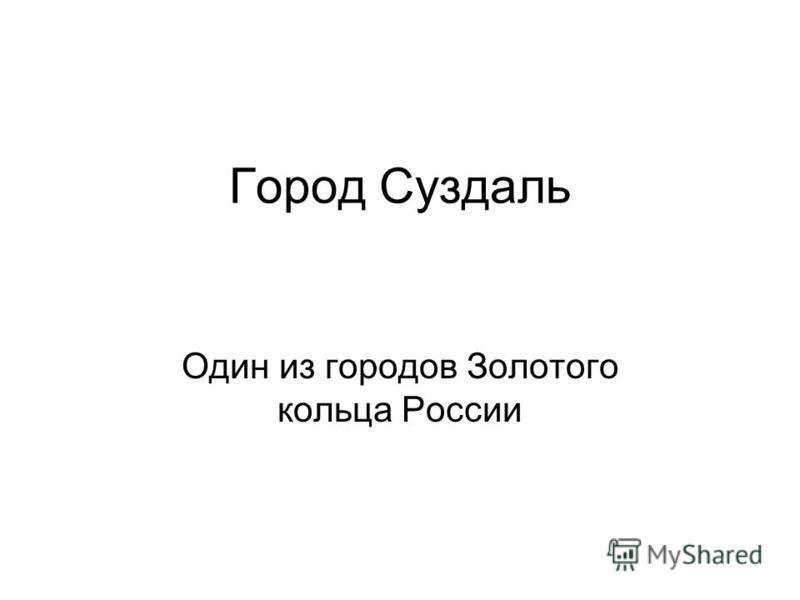 Город Суздаль Один из городов Золотого кольца России