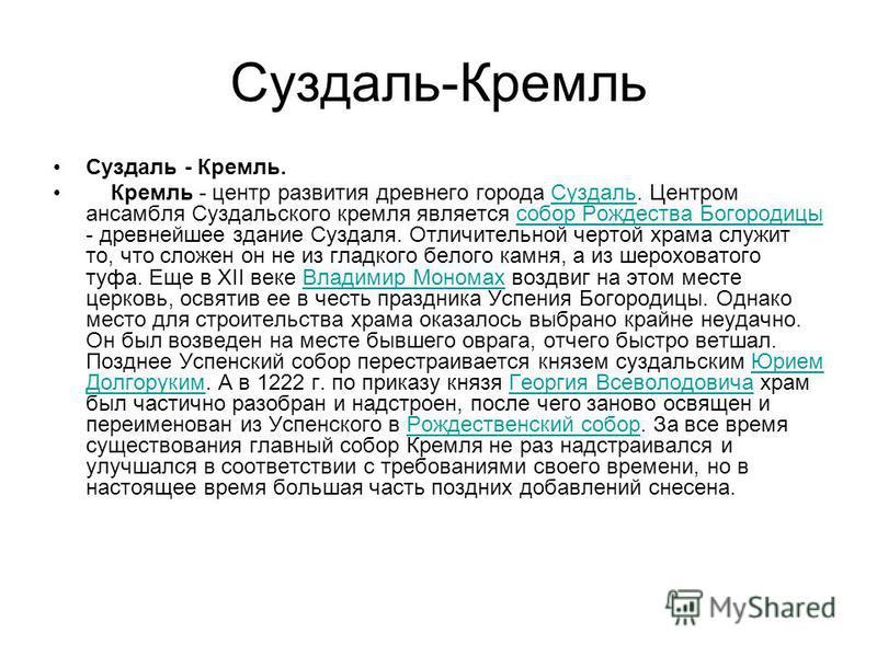 Суздаль-Кремль Суздаль - Кремль. Кремль - центр развития древнего города Суздаль. Центром ансамбля Суздальского кремля является собор Рождества Богородицы - древнейшее здание Суздаля. Отличительной чертой храма служит то, что сложен он не из гладкого
