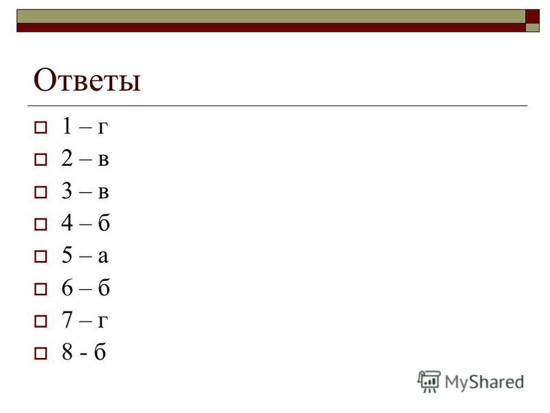 Ответы 1 – г 2 – в 3 – в 4 – б 5 – а 6 – б 7 – г 8 - б