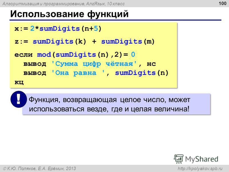 Алгоритмизация и программирование, Алг Язык, 10 класс К.Ю. Поляков, Е.А. Ерёмин, 2013 http://kpolyakov.spb.ru Использование функций 100 x:= 2*sumDigits(n+5) z:= sumDigits(k) + sumDigits(m) если mod(sumDigits(n),2)= 0 вывод 'Сумма цифр чётная', нс выв