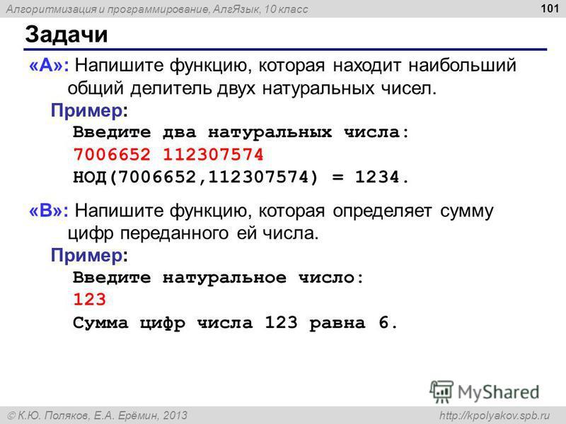 Алгоритмизация и программирование, Алг Язык, 10 класс К.Ю. Поляков, Е.А. Ерёмин, 2013 http://kpolyakov.spb.ru Задачи 101 «A»: Напишите функцию, которая находит наибольший общий делитель двух натуральных чисел. Пример: Введите два натуральных числа: 7