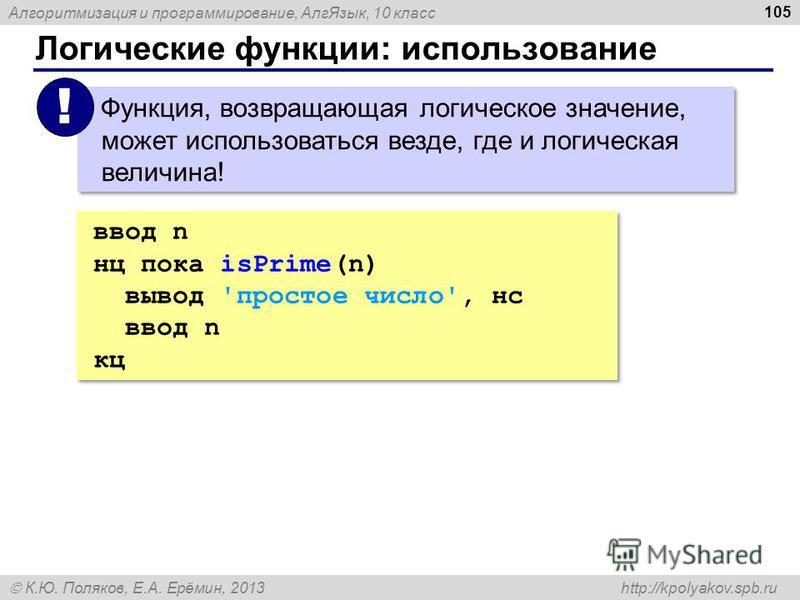 Алгоритмизация и программирование, Алг Язык, 10 класс К.Ю. Поляков, Е.А. Ерёмин, 2013 http://kpolyakov.spb.ru Логические функции: использование 105 ввод n нц пока isPrime(n) вывод 'простое число', нс ввод n кц ввод n нц пока isPrime(n) вывод 'простое