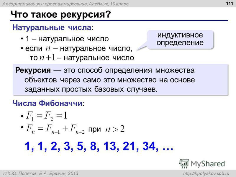 Алгоритмизация и программирование, Алг Язык, 10 класс К.Ю. Поляков, Е.А. Ерёмин, 2013 http://kpolyakov.spb.ru Что такое рекурсия? 111 Натуральные числа: 1 – натуральное число если – натуральное число, то – натуральное число индуктивное определение Ре