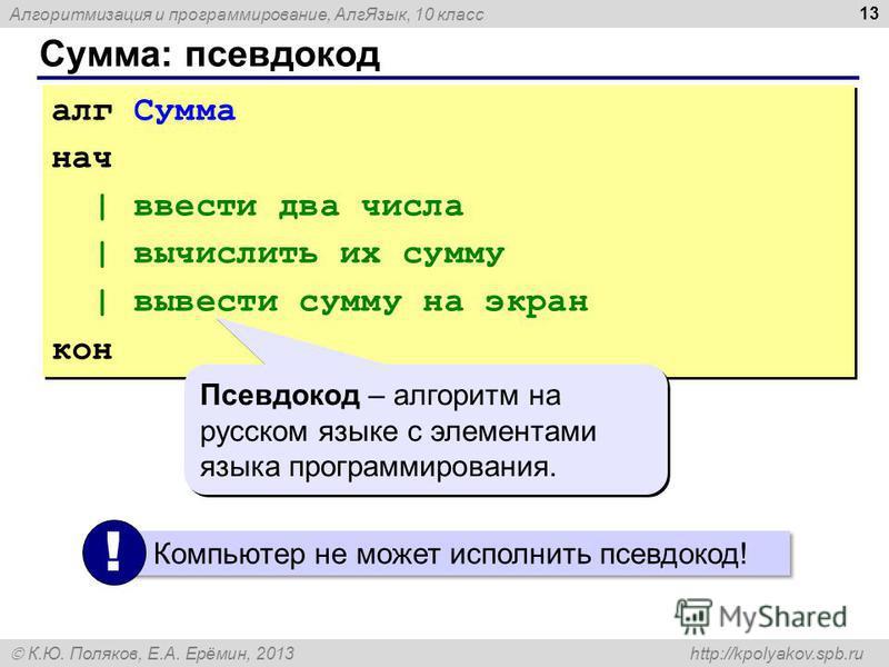Алгоритмизация и программирование, Алг Язык, 10 класс К.Ю. Поляков, Е.А. Ерёмин, 2013 http://kpolyakov.spb.ru Сумма: псевдокод 13 алг Сумма нач | ввести два числа | вычислить их сумму | вывести сумму на экран кон алг Сумма нач | ввести два числа | вы