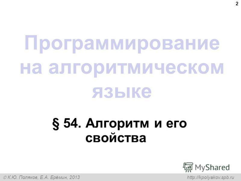 К.Ю. Поляков, Е.А. Ерёмин, 2013 http://kpolyakov.spb.ru Программирование на алгоритмическом языке § 54. Алгоритм и его свойства 2