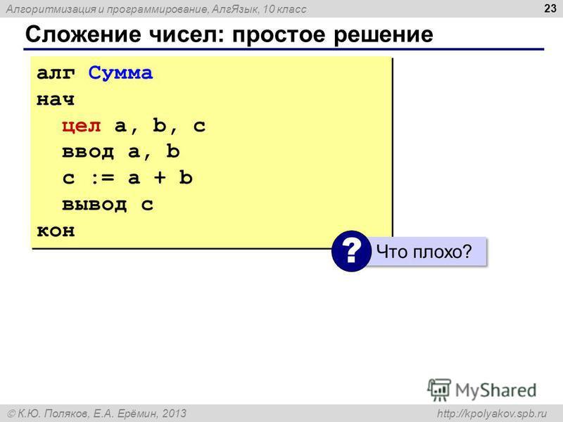 Алгоритмизация и программирование, Алг Язык, 10 класс К.Ю. Поляков, Е.А. Ерёмин, 2013 http://kpolyakov.spb.ru Сложение чисел: простое решение 23 алг Сумма нач цел a, b, c ввод a, b c := a + b вывод c кон алг Сумма нач цел a, b, c ввод a, b c := a + b
