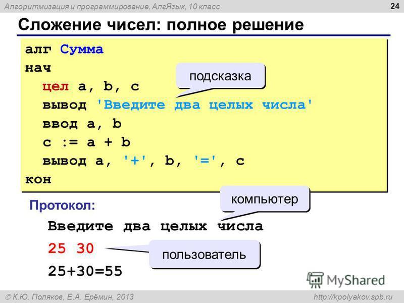 Алгоритмизация и программирование, Алг Язык, 10 класс К.Ю. Поляков, Е.А. Ерёмин, 2013 http://kpolyakov.spb.ru Сложение чисел: полное решение 24 алг Сумма нач цел a, b, c вывод 'Введите два целых числа' ввод a, b c := a + b вывод a, '+', b, '=', c кон