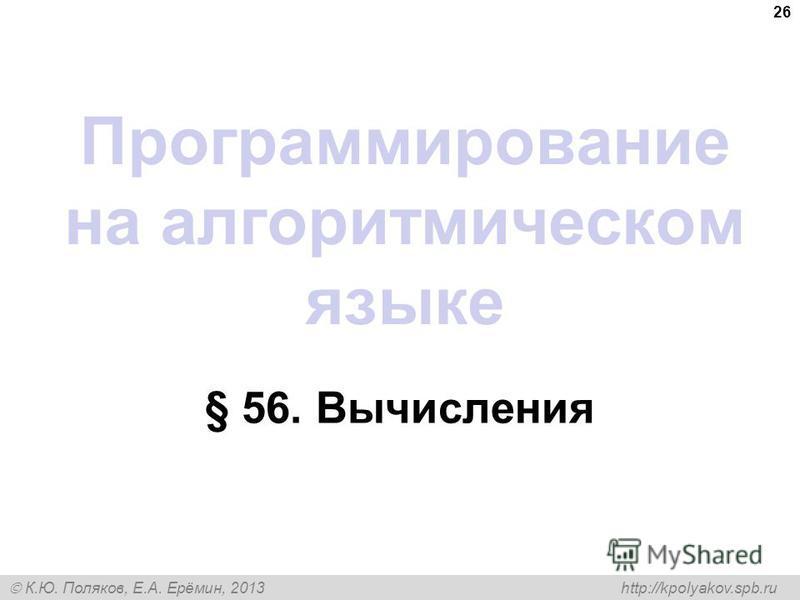 К.Ю. Поляков, Е.А. Ерёмин, 2013 http://kpolyakov.spb.ru Программирование на алгоритмическом языке § 56. Вычисления 26