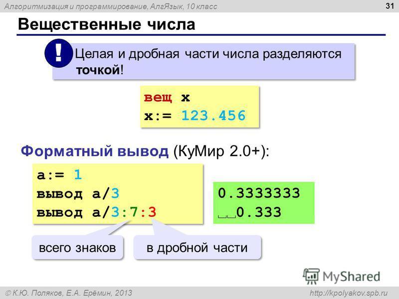 Алгоритмизация и программирование, Алг Язык, 10 класс К.Ю. Поляков, Е.А. Ерёмин, 2013 http://kpolyakov.spb.ru Вещественные числа 31 Целая и дробная части числа разделяются точкой! ! вещ x x:= 123.456 вещ x x:= 123.456 Форматный вывод (Ку Мир 2.0+): a