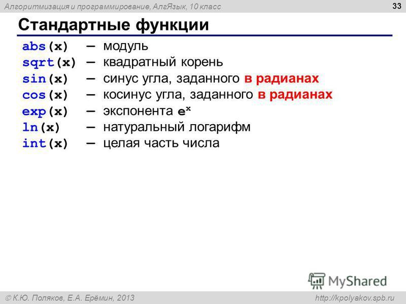 Алгоритмизация и программирование, Алг Язык, 10 класс К.Ю. Поляков, Е.А. Ерёмин, 2013 http://kpolyakov.spb.ru Стандартные функции 33 abs(x) модуль sqrt(x) квадратный корень sin(x) синус угла, заданного в радианах cos(x) косинус угла, заданного в ради