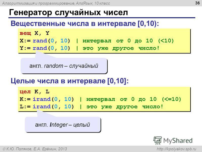 Алгоритмизация и программирование, Алг Язык, 10 класс К.Ю. Поляков, Е.А. Ерёмин, 2013 http://kpolyakov.spb.ru Генератор случайных чисел 36 Вещественные числа в интервале [0,10): вещ X, Y X:= rand(0, 10) | интервал от 0 до 10 (
