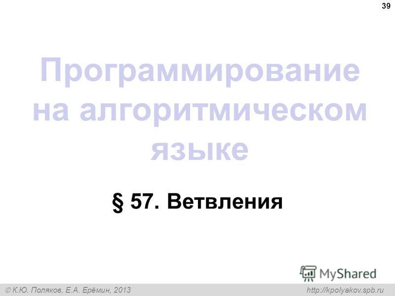 К.Ю. Поляков, Е.А. Ерёмин, 2013 http://kpolyakov.spb.ru Программирование на алгоритмическом языке § 57. Ветвления 39