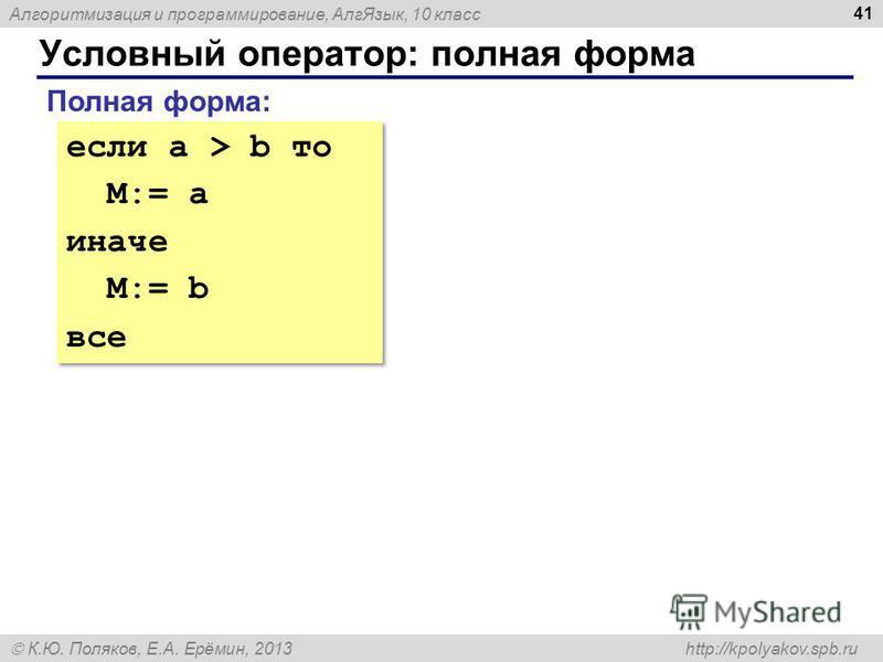 Алгоритмизация и программирование, Алг Язык, 10 класс К.Ю. Поляков, Е.А. Ерёмин, 2013 http://kpolyakov.spb.ru Условный оператор: полная форма 41 Полная форма: если a > b то M:= a иначе M:= b все если a > b то M:= a иначе M:= b все