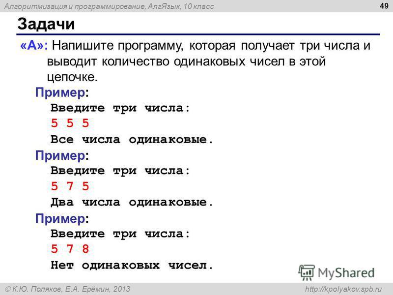Алгоритмизация и программирование, Алг Язык, 10 класс К.Ю. Поляков, Е.А. Ерёмин, 2013 http://kpolyakov.spb.ru Задачи 49 «A»: Напишите программу, которая получает три числа и выводит количество одинаковых чисел в этой цепочке. Пример: Введите три числ