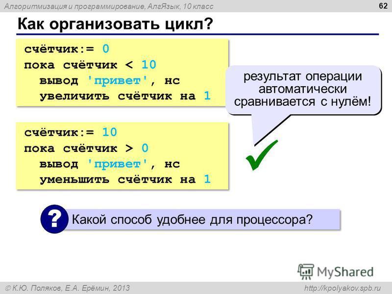 Алгоритмизация и программирование, Алг Язык, 10 класс К.Ю. Поляков, Е.А. Ерёмин, 2013 http://kpolyakov.spb.ru Как организовать цикл? 62 счётчик:= 0 пока счётчик < 10 вывод 'привет', нс увеличить счётчик на 1 счётчик:= 0 пока счётчик < 10 вывод 'приве