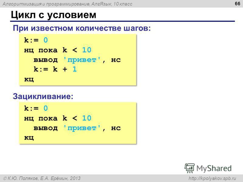 Алгоритмизация и программирование, Алг Язык, 10 класс К.Ю. Поляков, Е.А. Ерёмин, 2013 http://kpolyakov.spb.ru Цикл с условием 66 k:= 0 нц пока k < 10 вывод 'привет', нс k:= k + 1 кц k:= 0 нц пока k < 10 вывод 'привет', нс k:= k + 1 кц При известном к